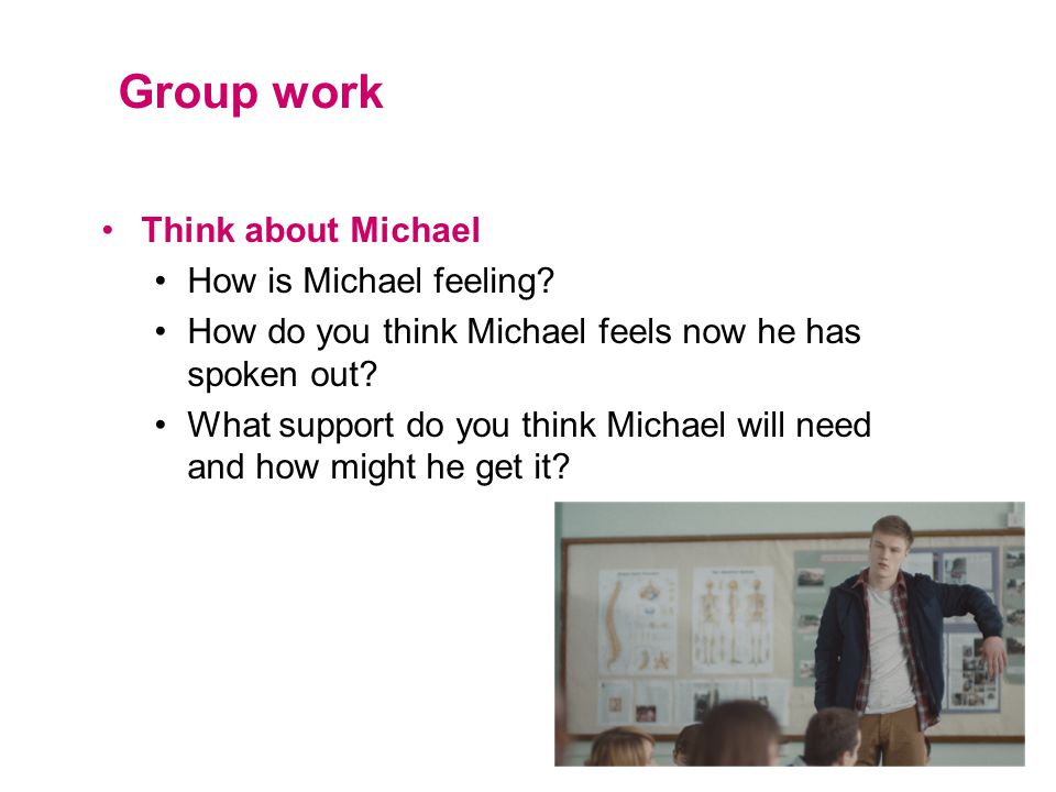 Group work Think about Michael How is Michael feeling? How do you think Michael feels now he has spoken out? What support do you think Michael will ne