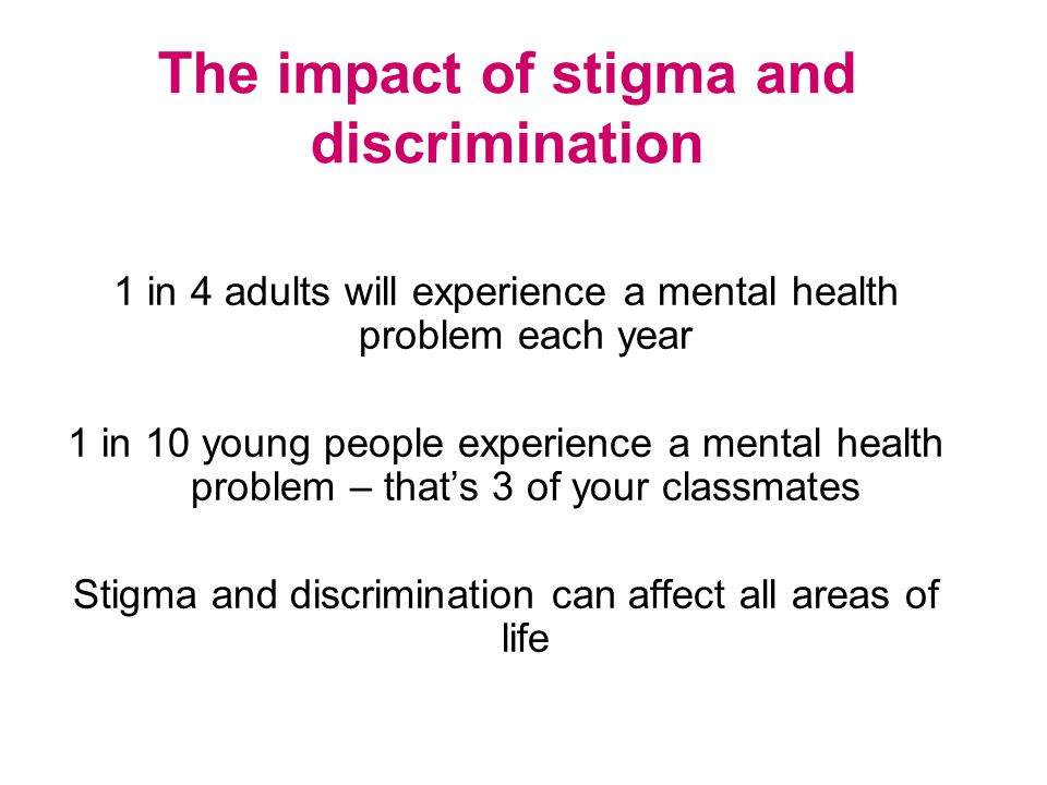 The impact of stigma and discrimination 1 in 4 adults will experience a mental health problem each year 1 in 10 young people experience a mental healt