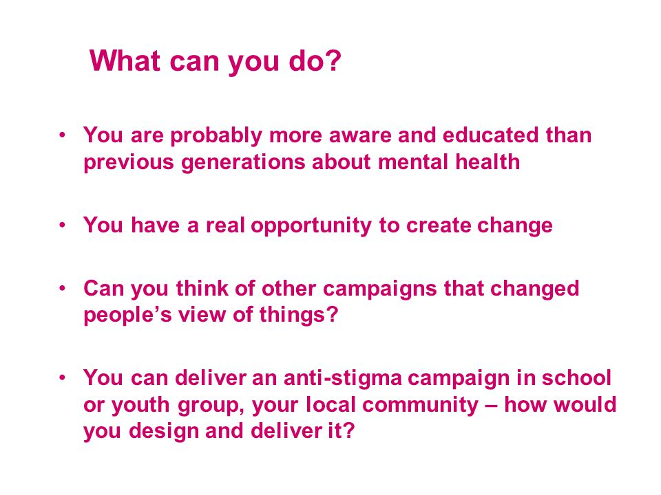 What can you do? You are probably more aware and educated than previous generations about mental health You have a real opportunity to create change C