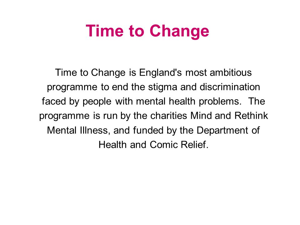 Time to Change is England s most ambitious programme to end the stigma and discrimination faced by people with mental health problems.