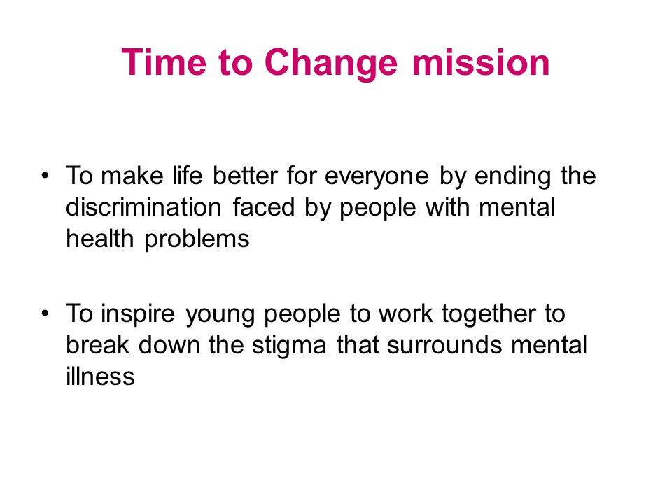 Time to Change mission To make life better for everyone by ending the discrimination faced by people with mental health problems To inspire young people to work together to break down the stigma that surrounds mental illness
