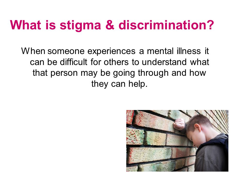 What is stigma & discrimination? When someone experiences a mental illness it can be difficult for others to understand what that person may be going