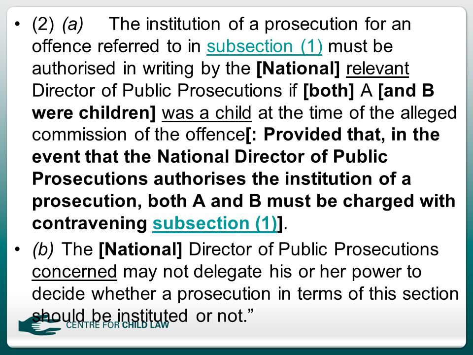(2)(a)The institution of a prosecution for an offence referred to in subsection (1) must be authorised in writing by the [National] relevant Director of Public Prosecutions if [both] A [and B were children] was a child at the time of the alleged commission of the offence[: Provided that, in the event that the National Director of Public Prosecutions authorises the institution of a prosecution, both A and B must be charged with contravening subsection (1)].subsection (1) (b)The [National] Director of Public Prosecutions concerned may not delegate his or her power to decide whether a prosecution in terms of this section should be instituted or not.