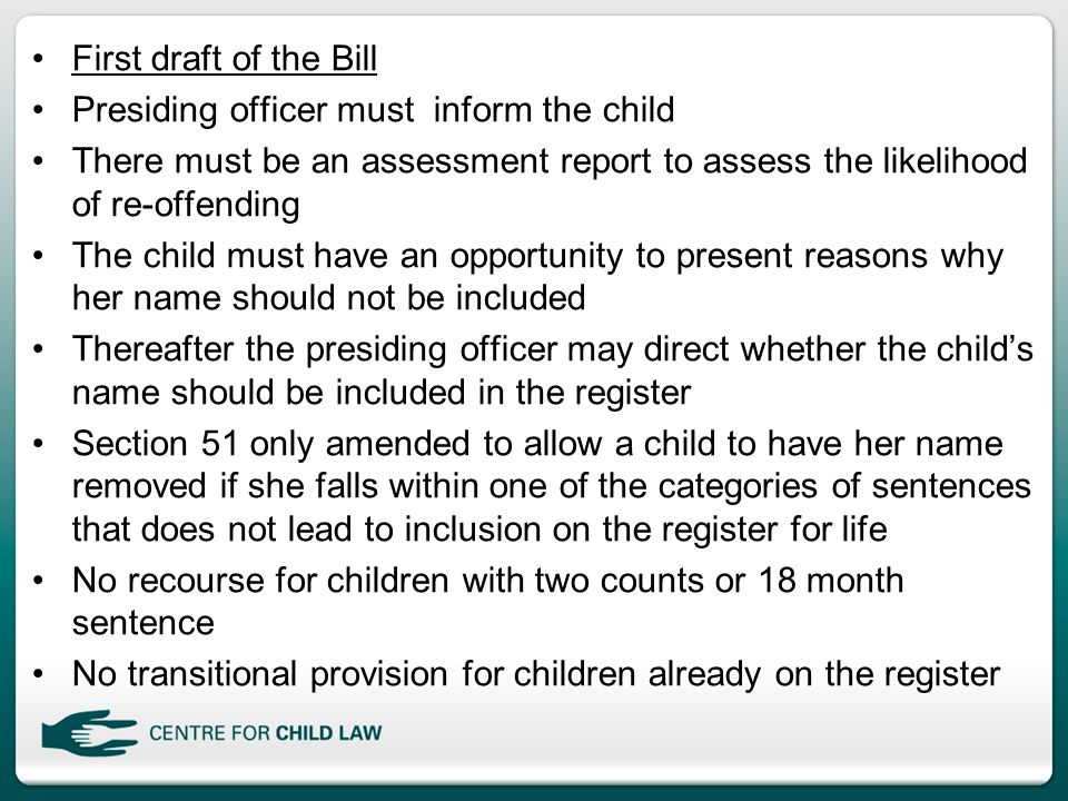 First draft of the Bill Presiding officer must inform the child There must be an assessment report to assess the likelihood of re-offending The child must have an opportunity to present reasons why her name should not be included Thereafter the presiding officer may direct whether the child's name should be included in the register Section 51 only amended to allow a child to have her name removed if she falls within one of the categories of sentences that does not lead to inclusion on the register for life No recourse for children with two counts or 18 month sentence No transitional provision for children already on the register