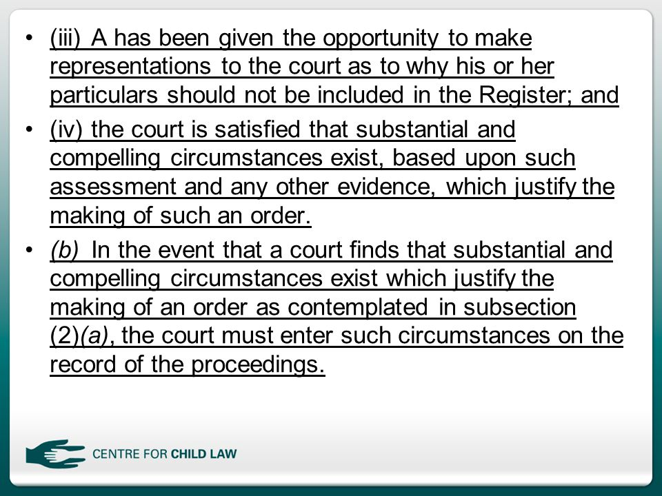 (iii)A has been given the opportunity to make representations to the court as to why his or her particulars should not be included in the Register; and (iv)the court is satisfied that substantial and compelling circumstances exist, based upon such assessment and any other evidence, which justify the making of such an order.
