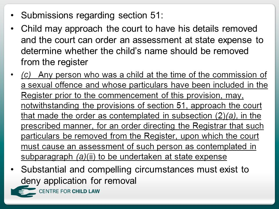 Submissions regarding section 51: Child may approach the court to have his details removed and the court can order an assessment at state expense to determine whether the child's name should be removed from the register (c)Any person who was a child at the time of the commission of a sexual offence and whose particulars have been included in the Register prior to the commencement of this provision, may, notwithstanding the provisions of section 51, approach the court that made the order as contemplated in subsection (2)(a), in the prescribed manner, for an order directing the Registrar that such particulars be removed from the Register, upon which the court must cause an assessment of such person as contemplated in subparagraph (a)(ii) to be undertaken at state expense Substantial and compelling circumstances must exist to deny application for removal