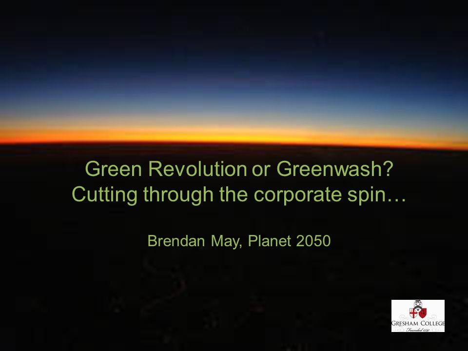 Green Revolution or Greenwash? Cutting through the corporate spin… Brendan May, Planet 2050