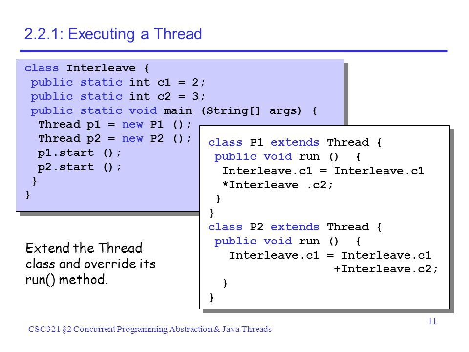 11 CSC321 §2 Concurrent Programming Abstraction & Java Threads 2.2.1: Executing a Thread class Interleave { public static int c1 = 2; public static int c2 = 3; public static void main (String[] args) { Thread p1 = new P1 (); Thread p2 = new P2 (); p1.start (); p2.start (); } class P1 extends Thread { public void run () { Interleave.c1 = Interleave.c1 *Interleave.c2; } class P2 extends Thread { public void run () { Interleave.c1 = Interleave.c1 +Interleave.c2; } Extend the Thread class and override its run() method.