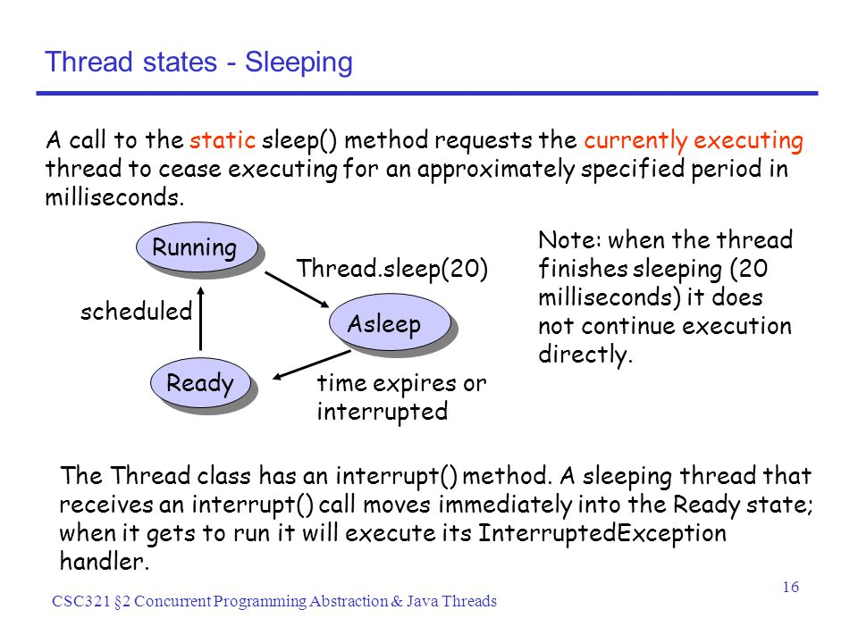 16 CSC321 §2 Concurrent Programming Abstraction & Java Threads Thread states - Sleeping A call to the static sleep() method requests the currently executing thread to cease executing for an approximately specified period in milliseconds.
