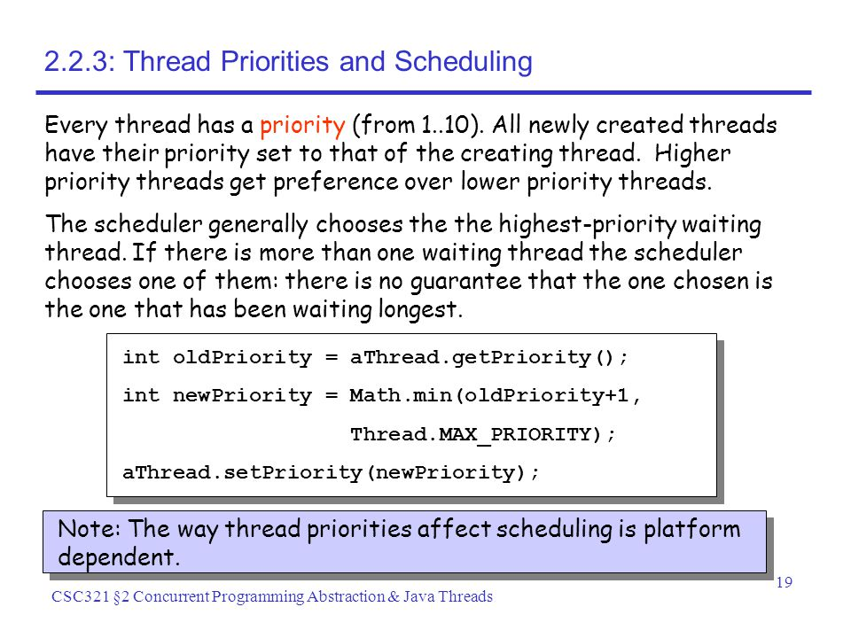 19 CSC321 §2 Concurrent Programming Abstraction & Java Threads 2.2.3: Thread Priorities and Scheduling Every thread has a priority (from 1..10).