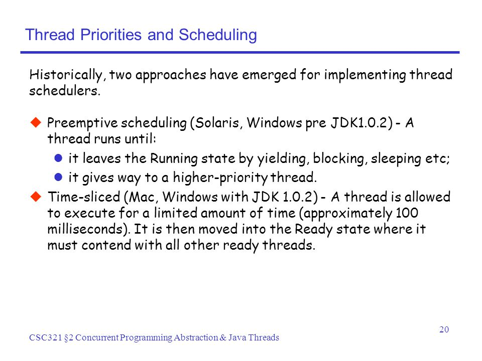 20 CSC321 §2 Concurrent Programming Abstraction & Java Threads Thread Priorities and Scheduling  Preemptive scheduling (Solaris, Windows pre JDK1.0.2) - A thread runs until: it leaves the Running state by yielding, blocking, sleeping etc; it gives way to a higher-priority thread.
