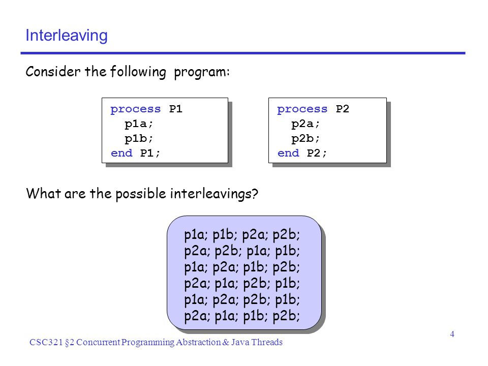 4 CSC321 §2 Concurrent Programming Abstraction & Java Threads Interleaving Consider the following program: process P1 p1a; p1b; end P1; process P2 p2a; p2b; end P2; What are the possible interleavings.