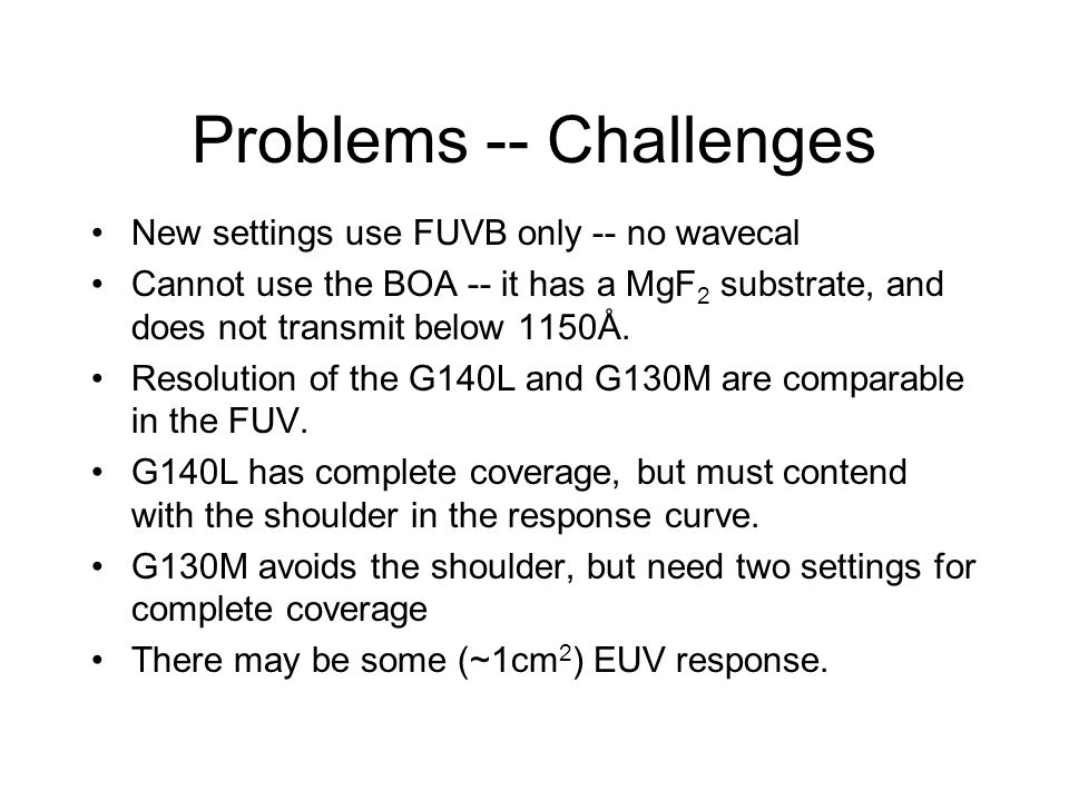 Problems -- Challenges New settings use FUVB only -- no wavecal Cannot use the BOA -- it has a MgF 2 substrate, and does not transmit below 1150Å. Res