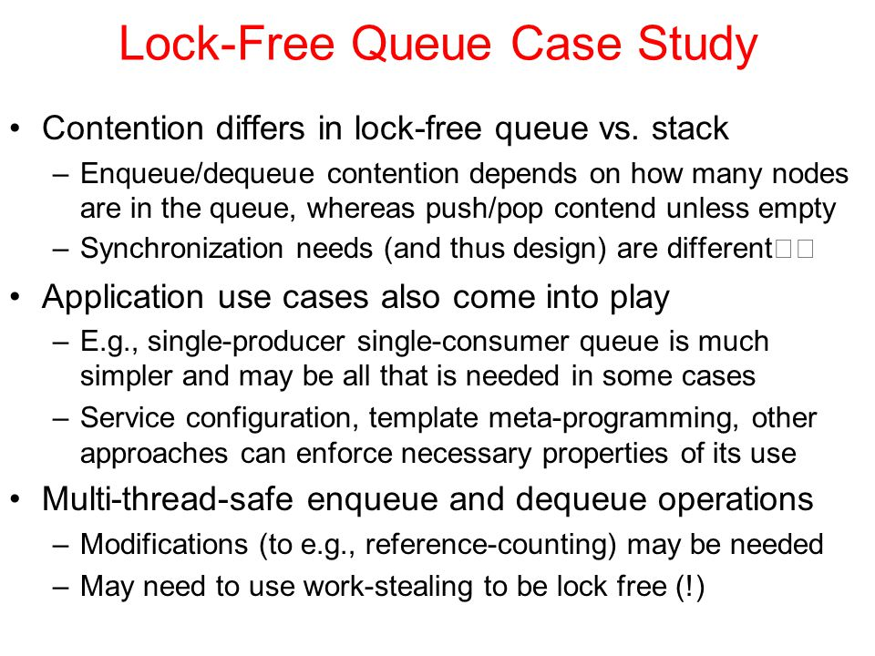 Lock Free Design Guidelines Prototype data structures using sequential consistency –Then analyze and test thread-safety thoroughly –Then look for meaningful opportunities to relax consistency Use a lock-free memory reclamation scheme –Count threads and then delete when quiescent –Use hazard pointers to track threads accesses to an object –Reference count and delete in a thread-safe way –Detach garbage and delegate deletion to another thread Watch out for the ABA problem –E.g., with coupled variables, pop-push-pop issues Identify busy waiting, then steal or delegate work –E.g., if thread would be blocked, help it over the fence