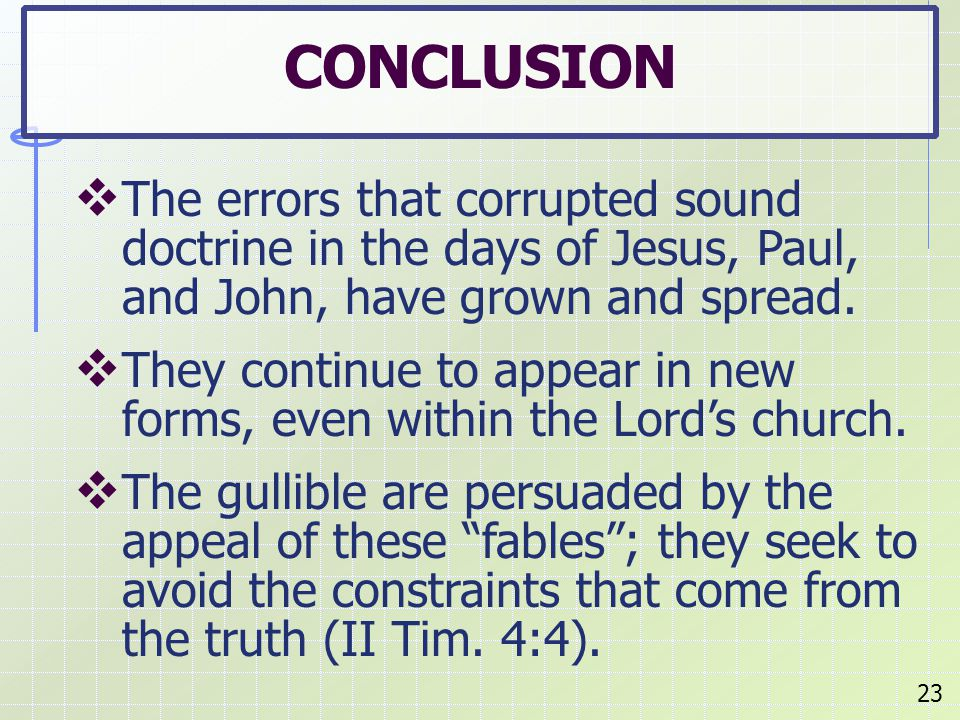  The errors that corrupted sound doctrine in the days of Jesus, Paul, and John, have grown and spread.