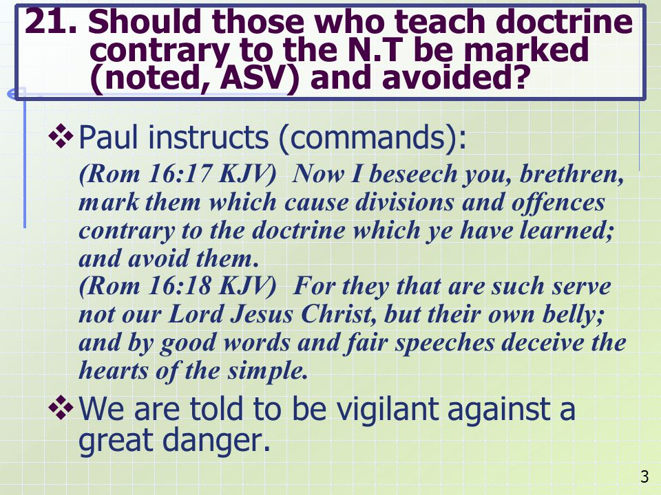  Paul instructs (commands): (Rom 16:17 KJV) Now I beseech you, brethren, mark them which cause divisions and offences contrary to the doctrine which ye have learned; and avoid them.