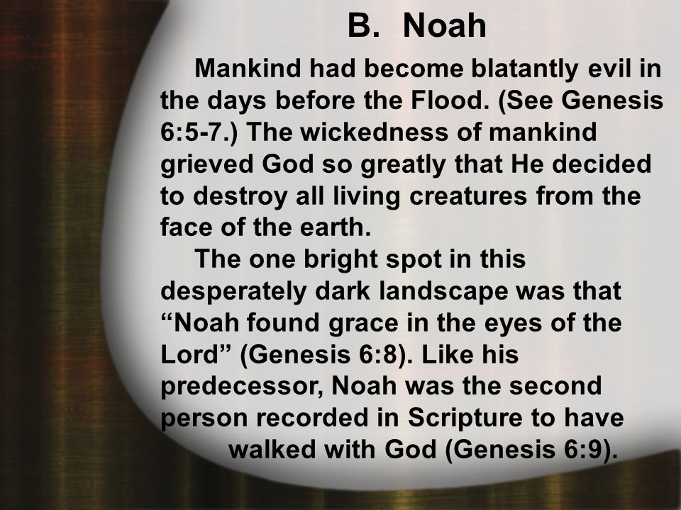 B. Noah Mankind had become blatantly evil in the days before the Flood.