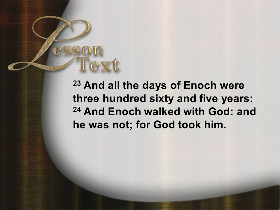 Lesson Text—Genesis 5:21-24 23 And all the days of Enoch were three hundred sixty and five years: 24 And Enoch walked with God: and he was not; for God took him.