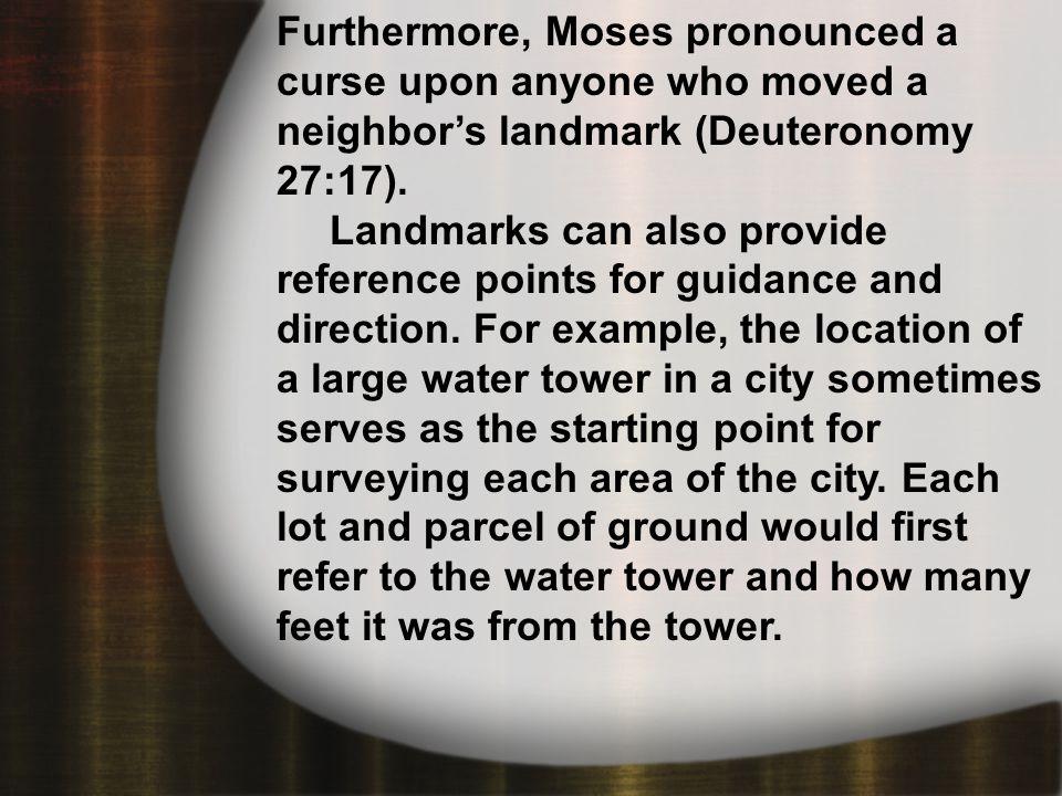 Proverbs 22:28 Furthermore, Moses pronounced a curse upon anyone who moved a neighbor's landmark (Deuteronomy 27:17).
