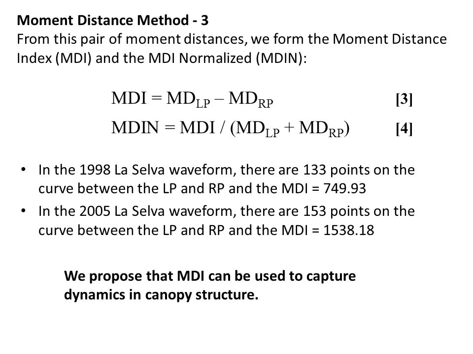 In the 1998 La Selva waveform, there are 133 points on the curve between the LP and RP and the MDI = 749.93 In the 2005 La Selva waveform, there are 153 points on the curve between the LP and RP and the MDI = 1538.18 Moment Distance Method - 3 From this pair of moment distances, we form the Moment Distance Index (MDI) and the MDI Normalized (MDIN): MDI = MD LP – MD RP [3] MDIN = MDI / (MD LP + MD RP ) [4] We propose that MDI can be used to capture dynamics in canopy structure.