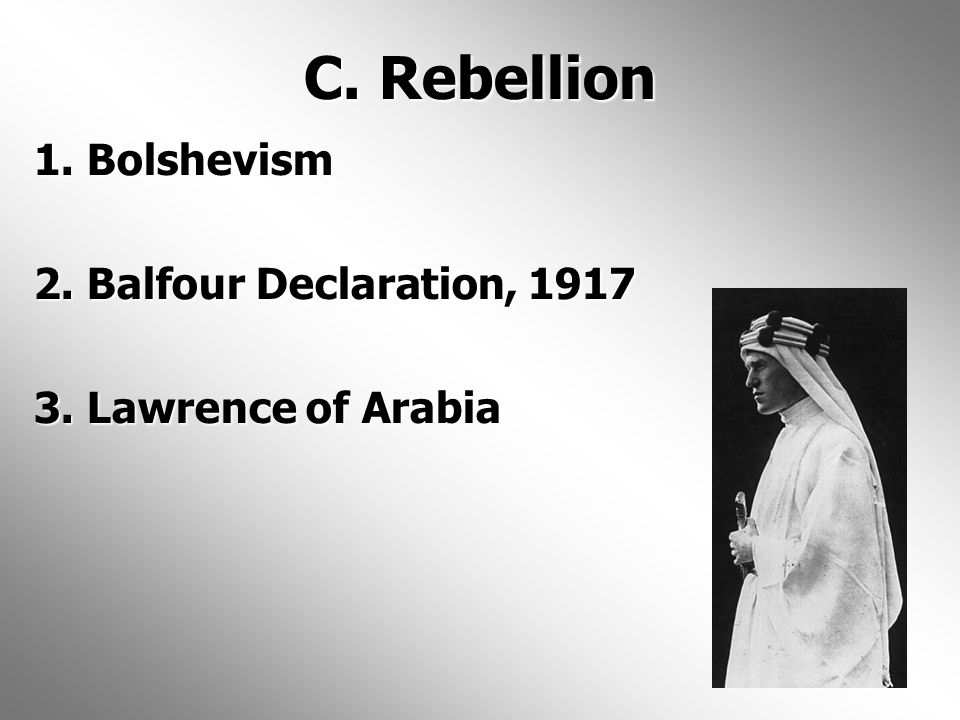 C. Rebellion 1. Bolshevism 2. Balfour Declaration, 1917 3. Lawrence of Arabia
