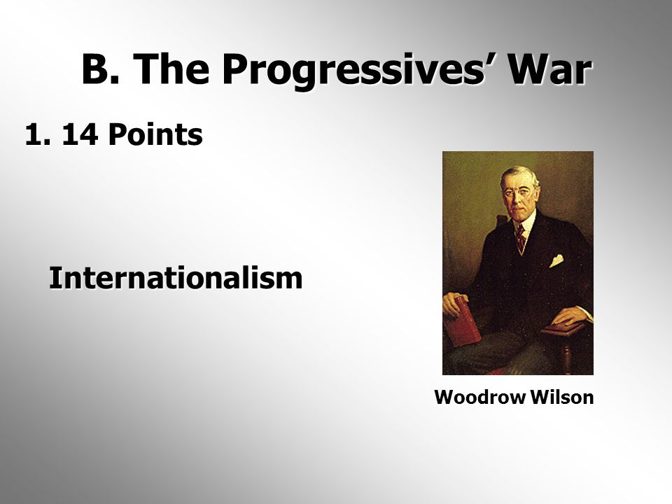 B. The Progressives' War 1. 14 Points Internationalism 1.