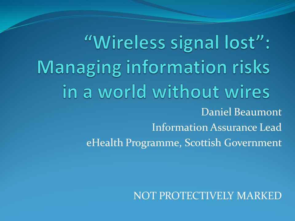Daniel Beaumont Information Assurance Lead eHealth Programme, Scottish Government NOT PROTECTIVELY MARKED