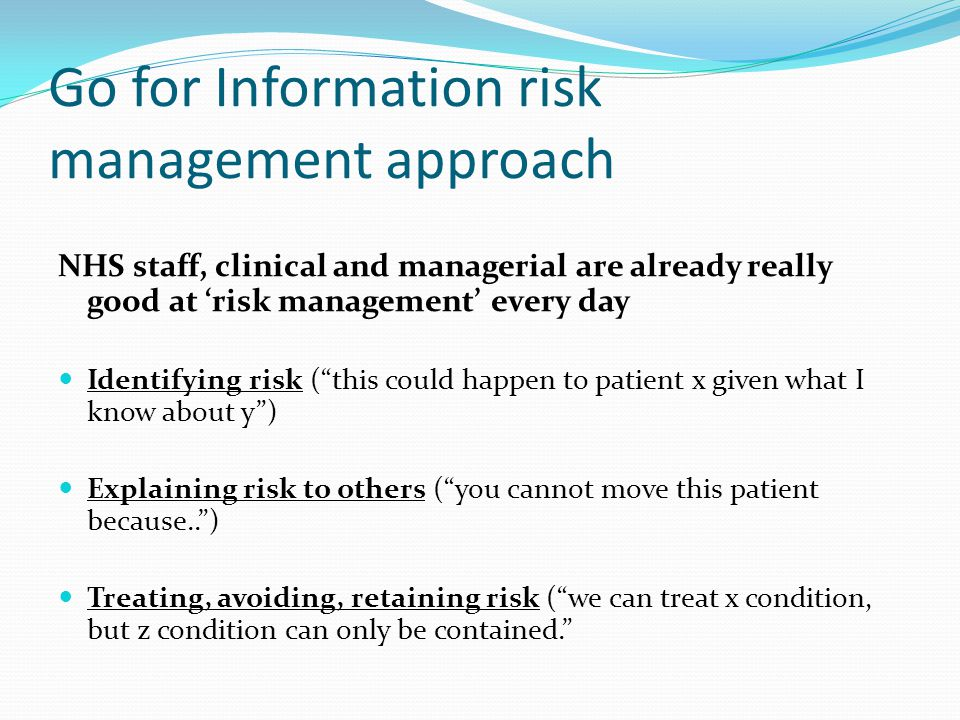 Go for Information risk management approach NHS staff, clinical and managerial are already really good at 'risk management' every day Identifying risk