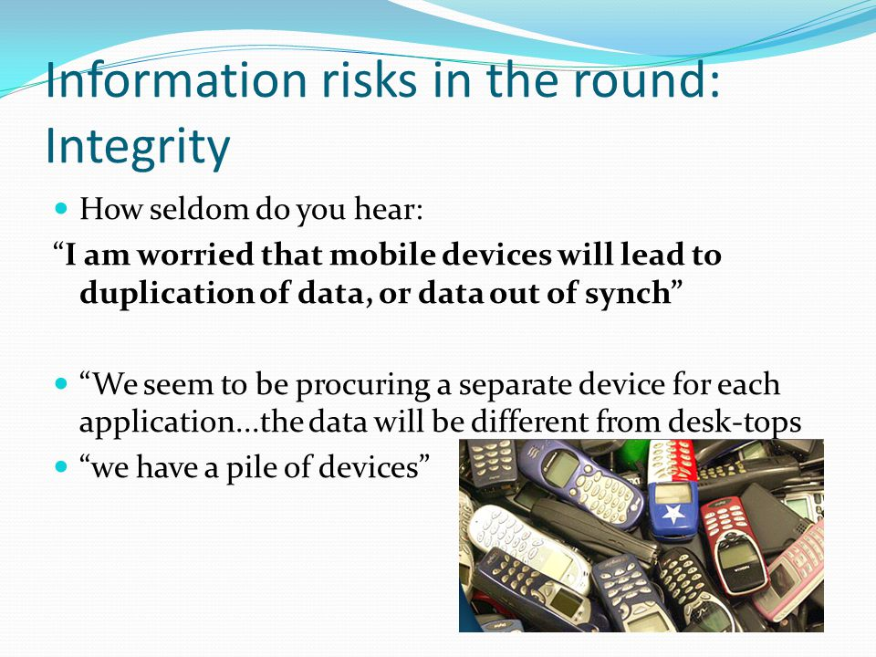 """Information risks in the round: Integrity How seldom do you hear: """"I am worried that mobile devices will lead to duplication of data, or data out of s"""
