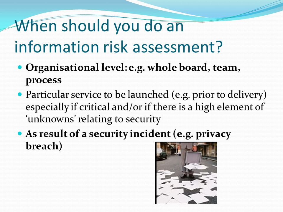 When should you do an information risk assessment? Organisational level: e.g. whole board, team, process Particular service to be launched (e.g. prior