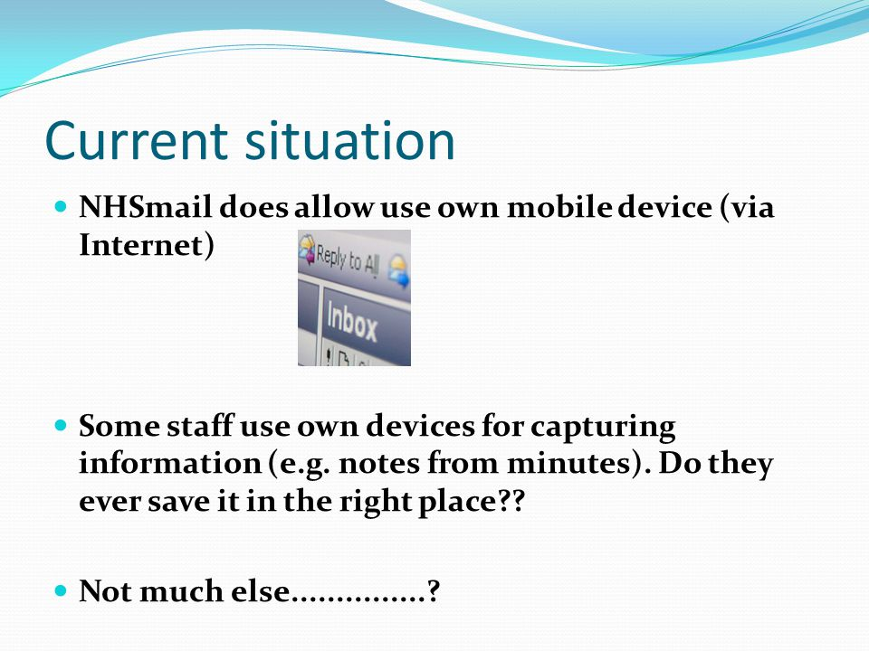 Current situation NHSmail does allow use own mobile device (via Internet) Some staff use own devices for capturing information (e.g. notes from minute