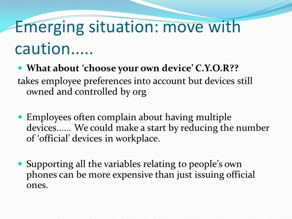 Emerging situation: move with caution..... What about 'choose your own device' C.Y.O.R?? takes employee preferences into account but devices still own