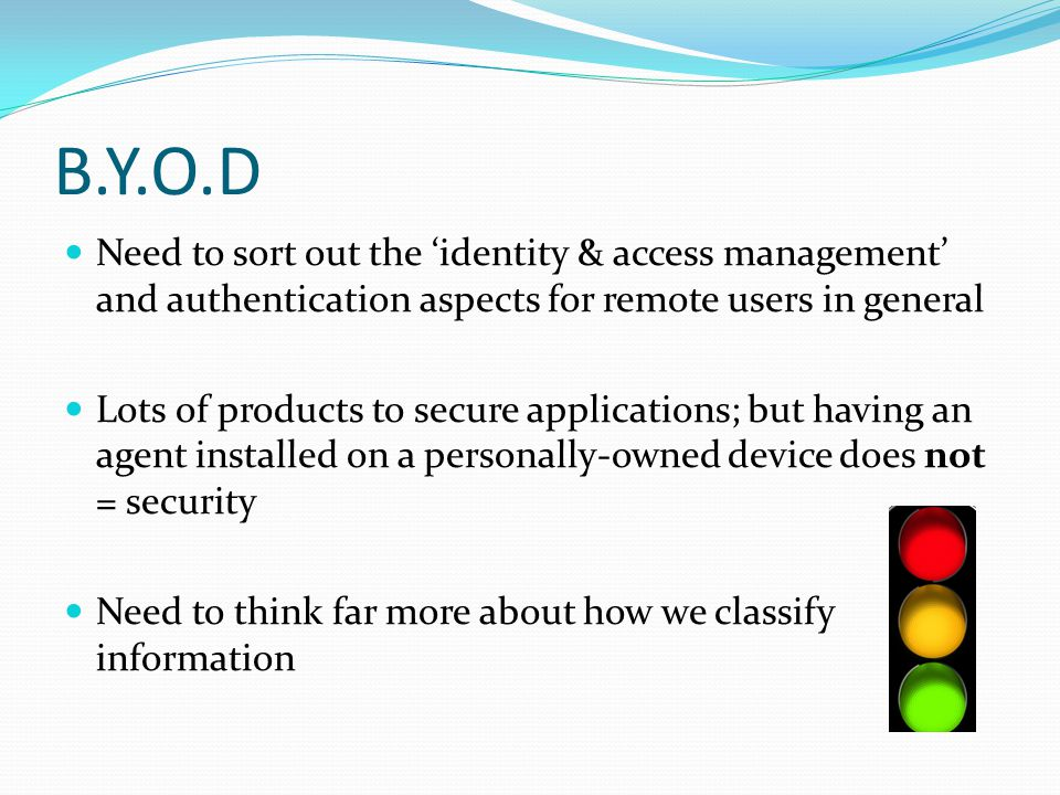 B.Y.O.D Need to sort out the 'identity & access management' and authentication aspects for remote users in general Lots of products to secure applicat