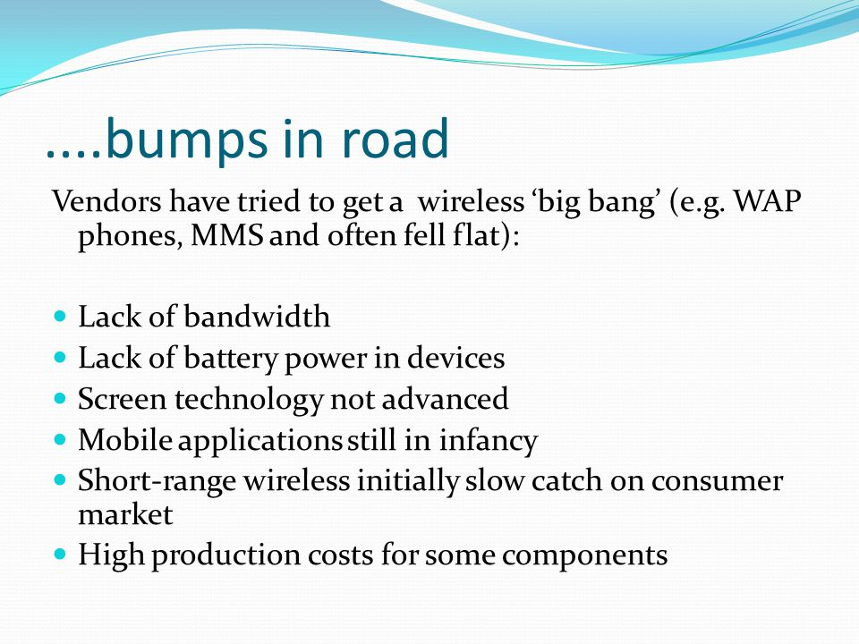 ....bumps in road Vendors have tried to get a wireless 'big bang' (e.g. WAP phones, MMS and often fell flat): Lack of bandwidth Lack of battery power