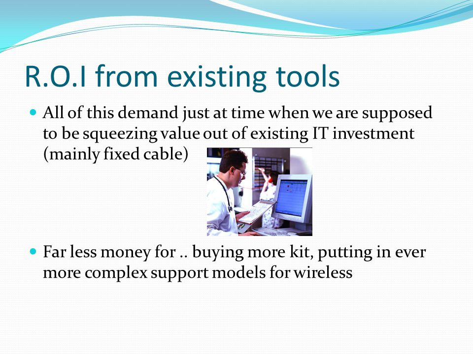 R.O.I from existing tools All of this demand just at time when we are supposed to be squeezing value out of existing IT investment (mainly fixed cable