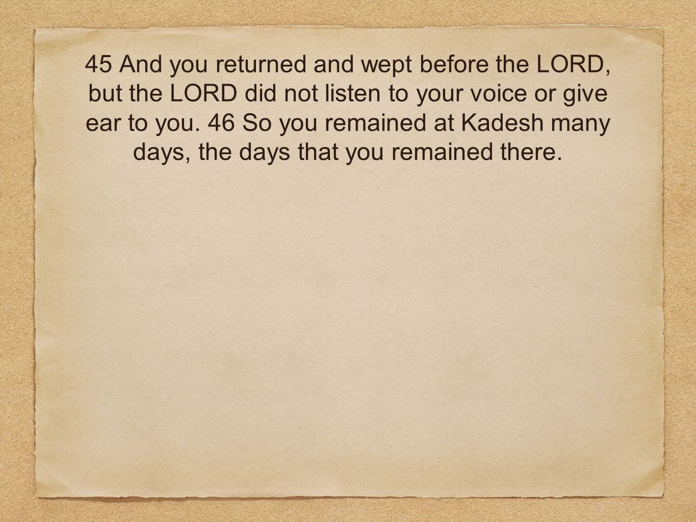 45 And you returned and wept before the LORD, but the LORD did not listen to your voice or give ear to you.