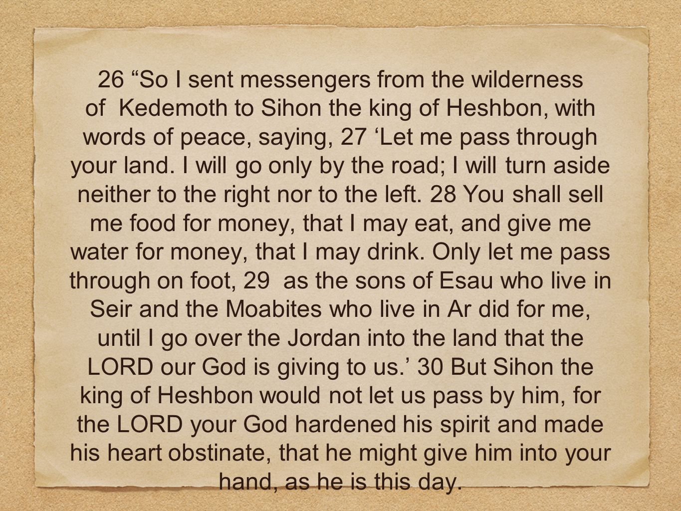 26 So I sent messengers from the wilderness of Kedemoth to Sihon the king of Heshbon, with words of peace, saying, 27 'Let me pass through your land.