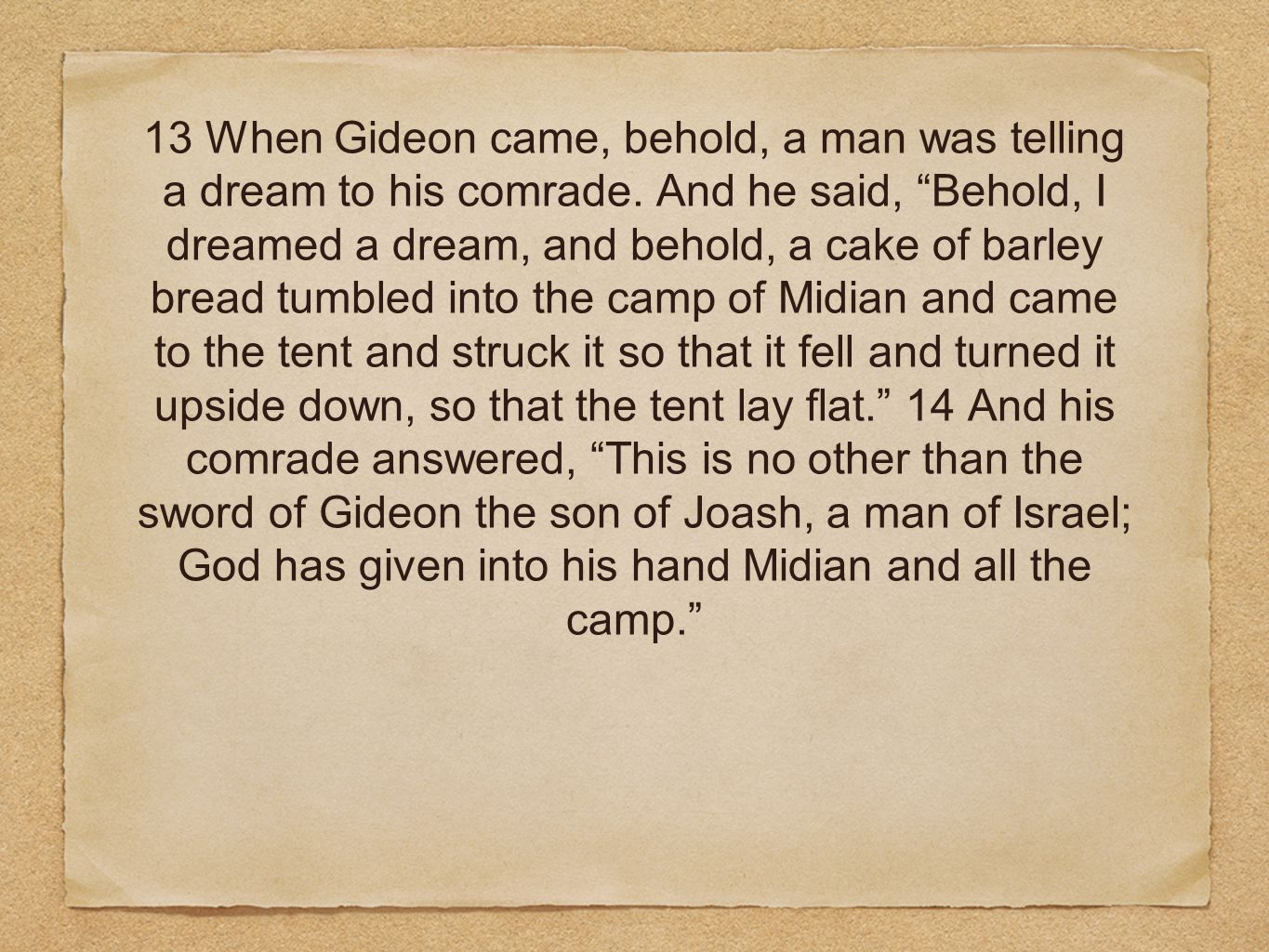 13 When Gideon came, behold, a man was telling a dream to his comrade.
