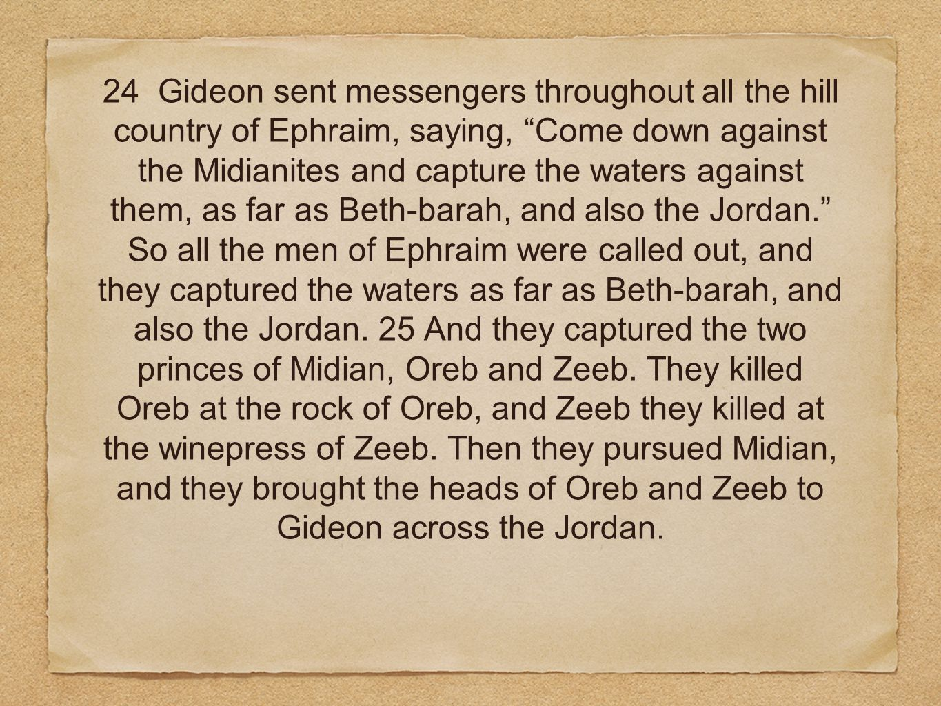 24 Gideon sent messengers throughout all the hill country of Ephraim, saying, Come down against the Midianites and capture the waters against them, as far as Beth-barah, and also the Jordan. So all the men of Ephraim were called out, and they captured the waters as far as Beth-barah, and also the Jordan.