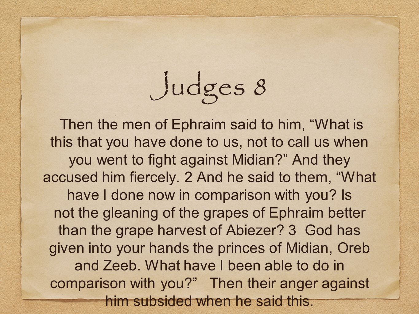 Judges 8 Then the men of Ephraim said to him, What is this that you have done to us, not to call us when you went to fight against Midian And they accused him fiercely.