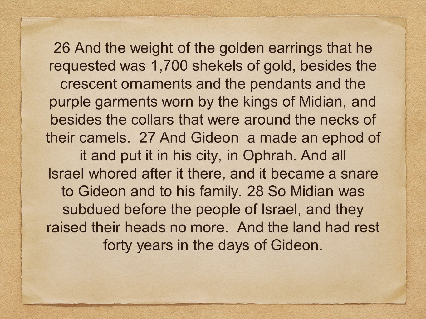 26 And the weight of the golden earrings that he requested was 1,700 shekels of gold, besides the crescent ornaments and the pendants and the purple garments worn by the kings of Midian, and besides the collars that were around the necks of their camels.