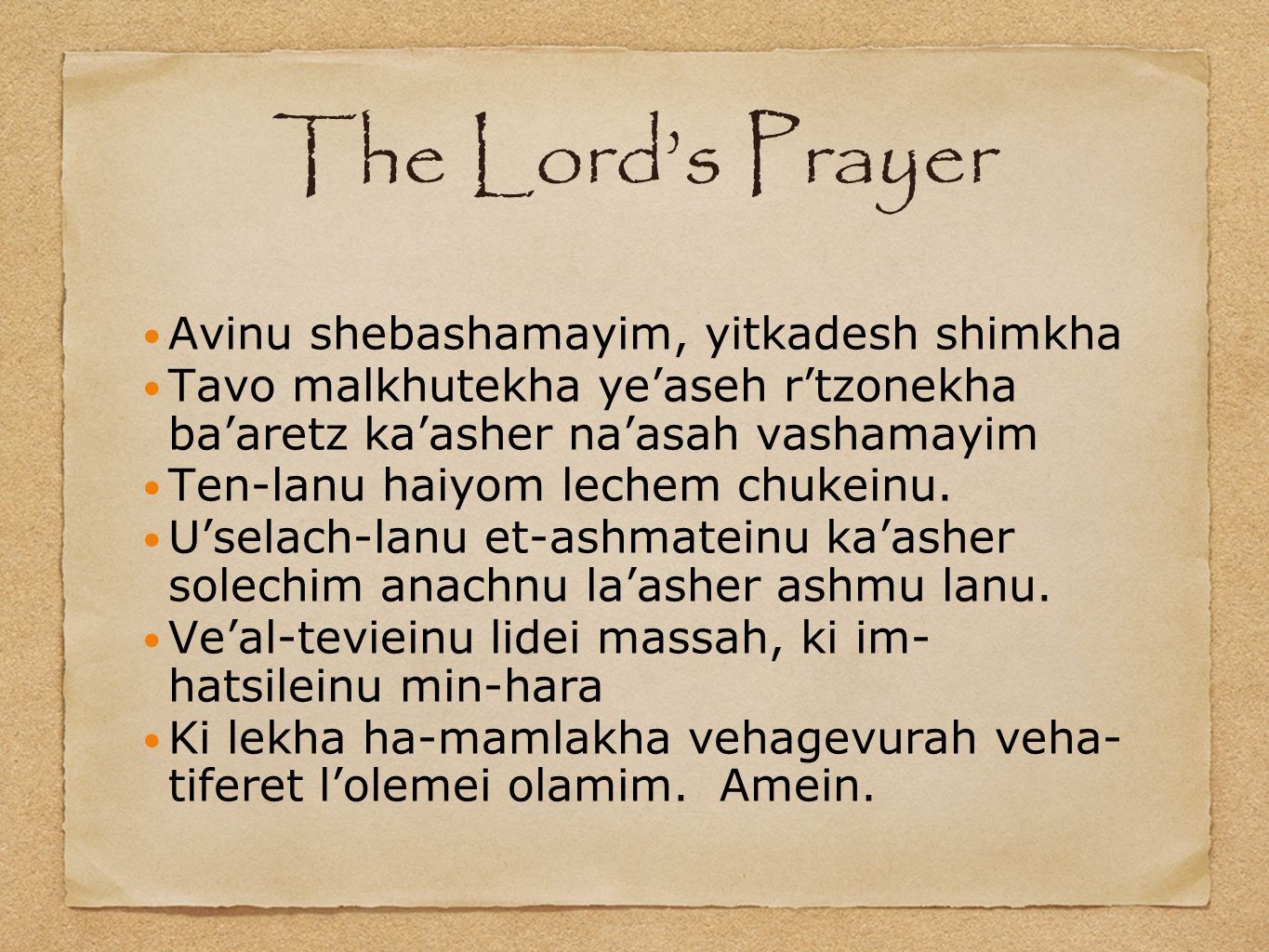 The Lord's Prayer Avinu shebashamayim, yitkadesh shimkha Tavo malkhutekha ye'aseh r'tzonekha ba'aretz ka'asher na'asah vashamayim Ten-lanu haiyom lechem chukeinu.