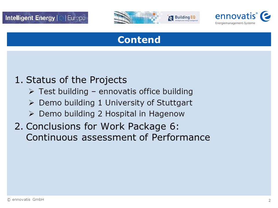 © ennovatis GmbH 13 WP 6: Outcomes and Deliverables  Outcome of this work package:  Data measurement equipment and tools installed in demonstration buildings  Analysis of energy performance of demonstration buildings  Reduction of energy consumption in demonstration buildings  Deliverable(s) of this work package:  D6: Report on energy savings, CO2 reduction and practicability and cost-benefit of developed tools and continuous commissioning  D7: Guidelines for future development of EPBD in respect to commissioning