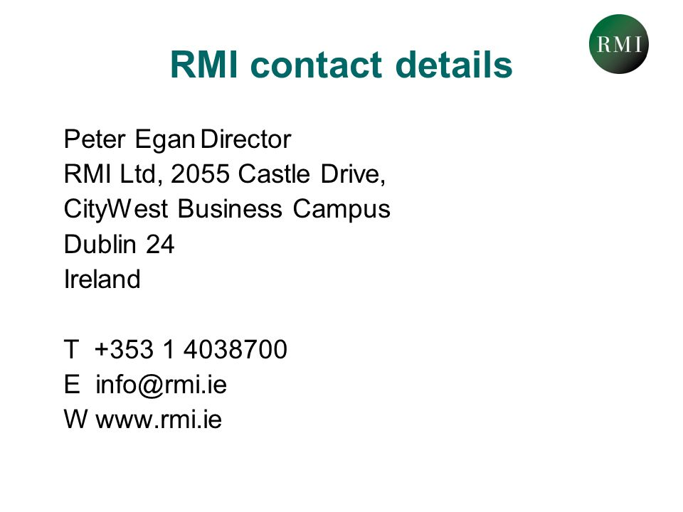 RMI contact details Peter EganDirector RMI Ltd, 2055 Castle Drive, CityWest Business Campus Dublin 24 Ireland T +353 1 4038700 E info@rmi.ie W www.rmi.ie
