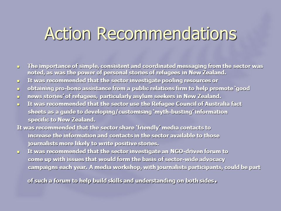 Action Recommendations The importance of simple, consistent and coordinated messaging from the sector was noted, as was the power of personal stories of refugees in New Zealand.