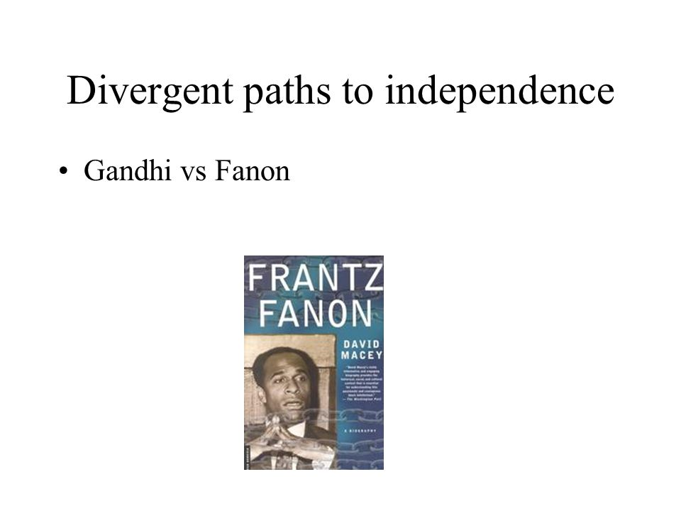 Divergent paths to independence Gandhi vs Fanon