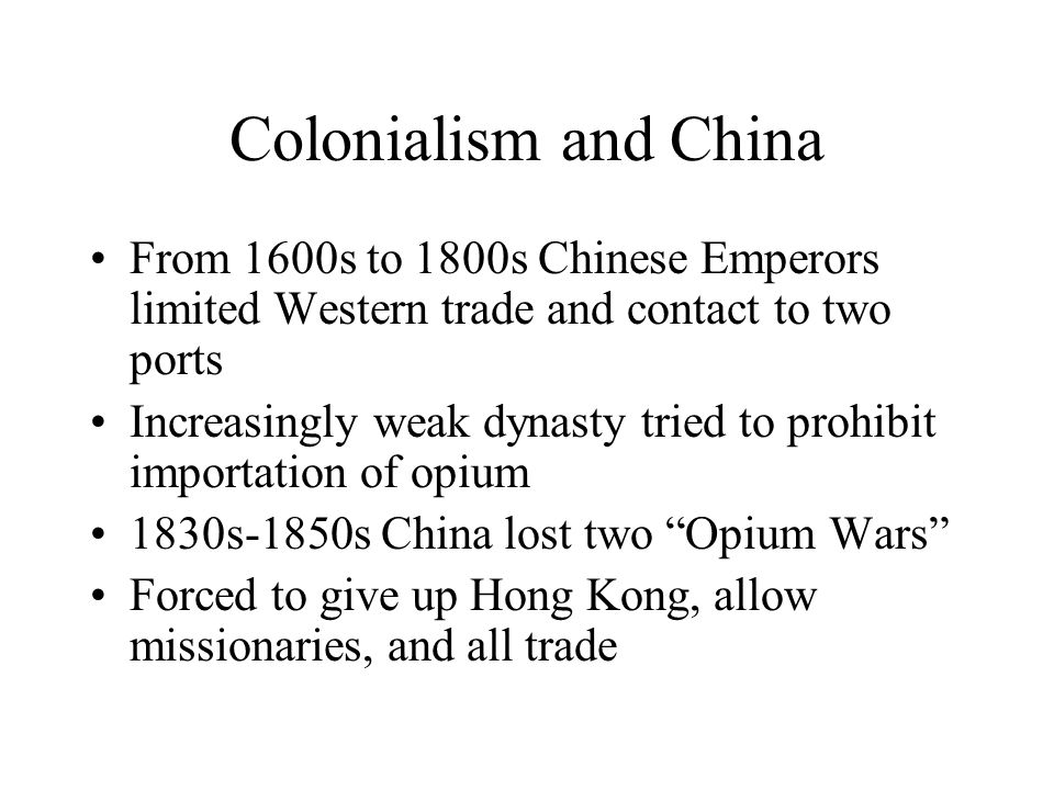 Colonialism and China From 1600s to 1800s Chinese Emperors limited Western trade and contact to two ports Increasingly weak dynasty tried to prohibit importation of opium 1830s-1850s China lost two Opium Wars Forced to give up Hong Kong, allow missionaries, and all trade