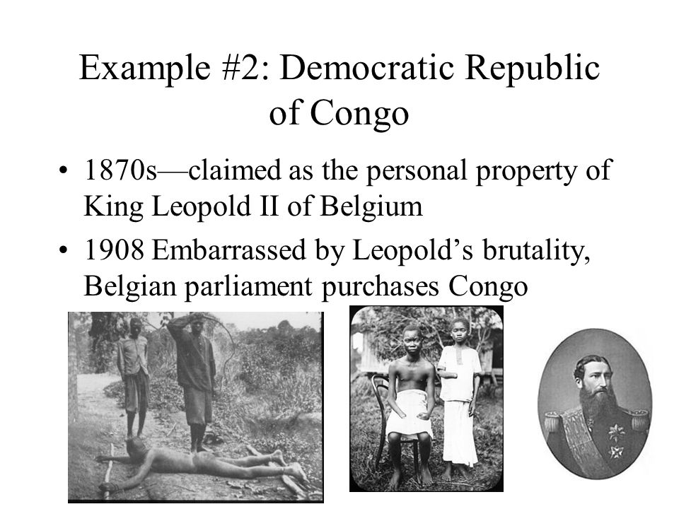 Example #2: Democratic Republic of Congo 1870s—claimed as the personal property of King Leopold II of Belgium 1908 Embarrassed by Leopold's brutality, Belgian parliament purchases Congo