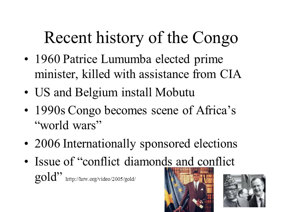 Recent history of the Congo 1960 Patrice Lumumba elected prime minister, killed with assistance from CIA US and Belgium install Mobutu 1990s Congo becomes scene of Africa's world wars 2006 Internationally sponsored elections Issue of conflict diamonds and conflict gold http://hrw.org/video/2005/gold/
