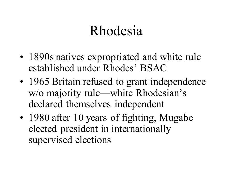 Rhodesia 1890s natives expropriated and white rule established under Rhodes' BSAC 1965 Britain refused to grant independence w/o majority rule—white Rhodesian's declared themselves independent 1980 after 10 years of fighting, Mugabe elected president in internationally supervised elections